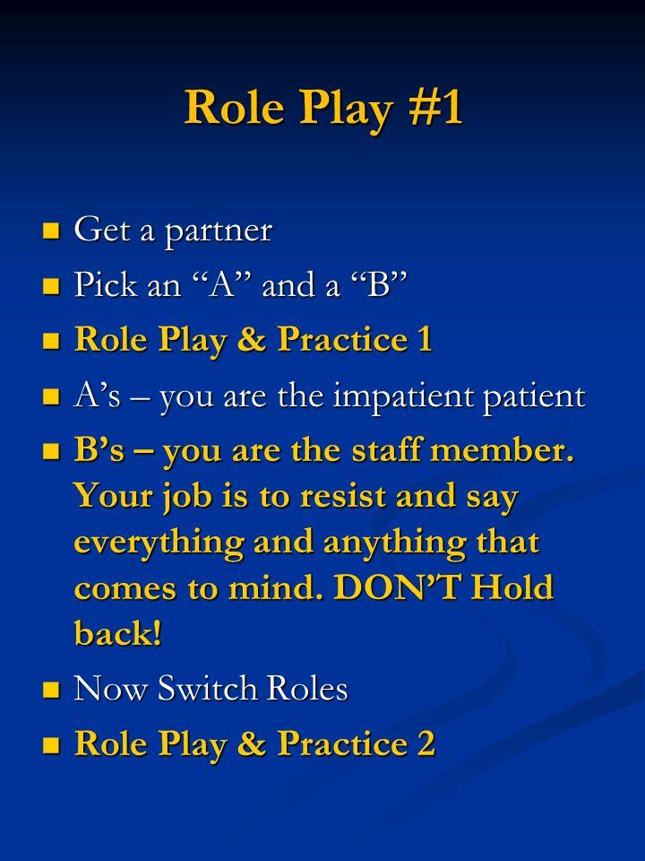 Role Play #1 Get a partner Get a partner Pick an A and a B Pick an A and a B Role Play & Practice 1 Role Play & Practice 1 As – you are the impatient patient As – you are the impatient patient Bs – you are the staff member.