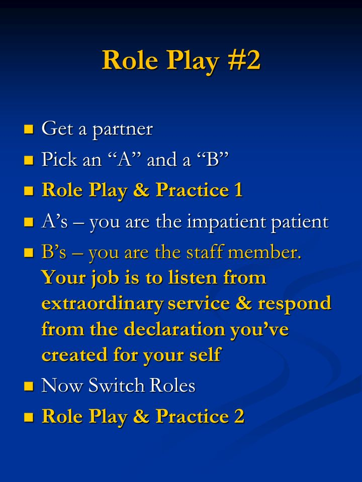 Role Play #2 Get a partner Get a partner Pick an A and a B Pick an A and a B Role Play & Practice 1 Role Play & Practice 1 As – you are the impatient patient As – you are the impatient patient Bs – you are the staff member.