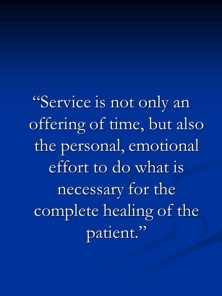 Service is not only an offering of time, but also the personal, emotional effort to do what is necessary for the complete healing of the patient.