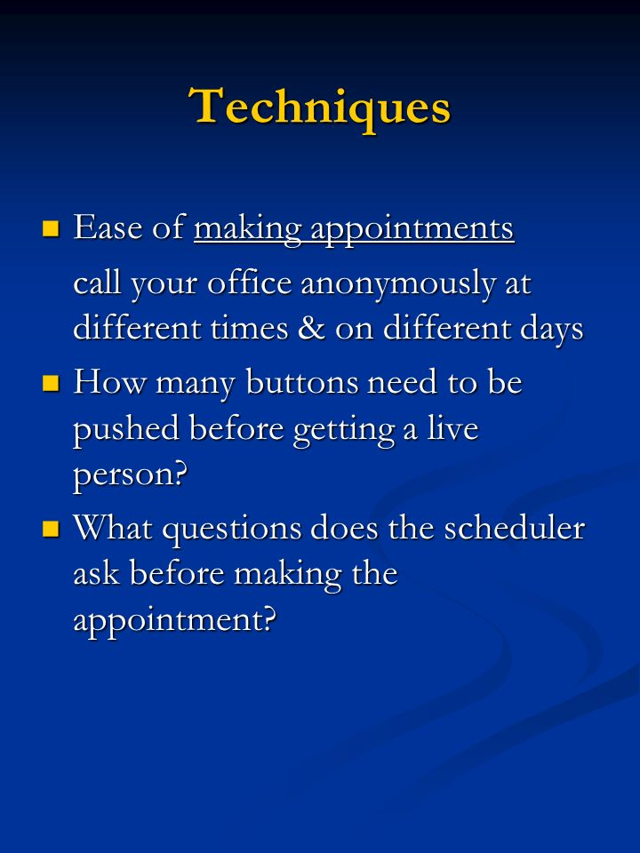 Techniques Ease of making appointments Ease of making appointments call your office anonymously at different times & on different days How many button