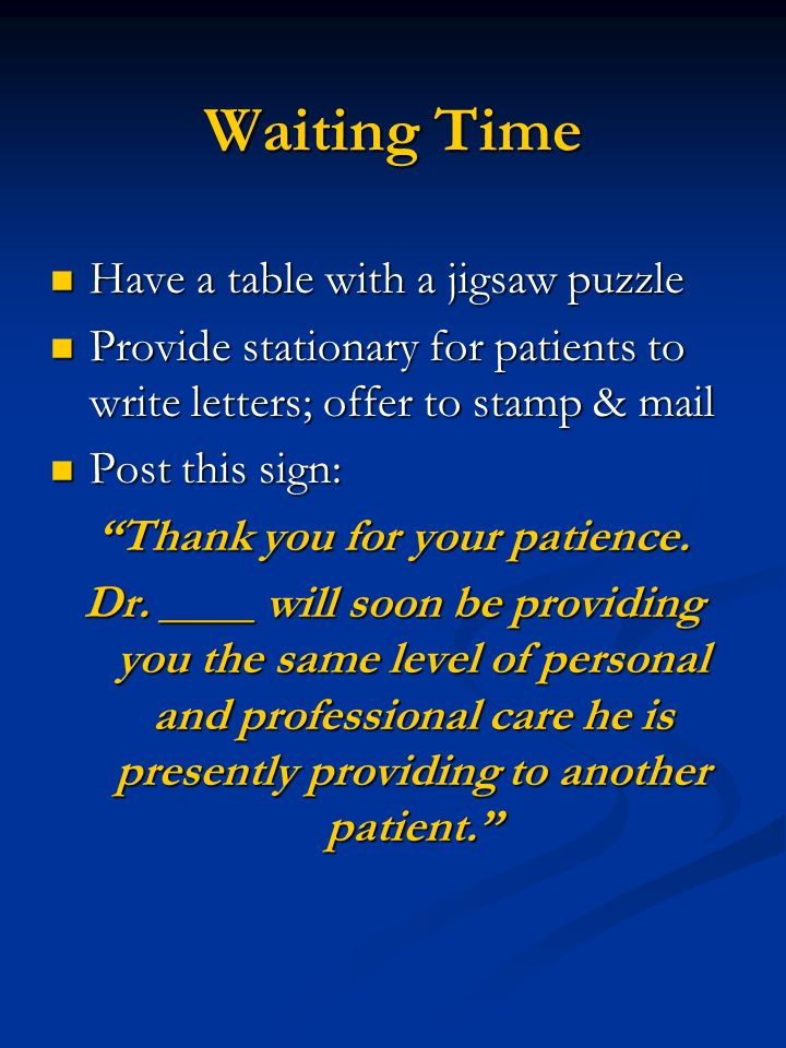 Waiting Time Have a table with a jigsaw puzzle Have a table with a jigsaw puzzle Provide stationary for patients to write letters; offer to stamp & mail Provide stationary for patients to write letters; offer to stamp & mail Post this sign: Post this sign: Thank you for your patience.