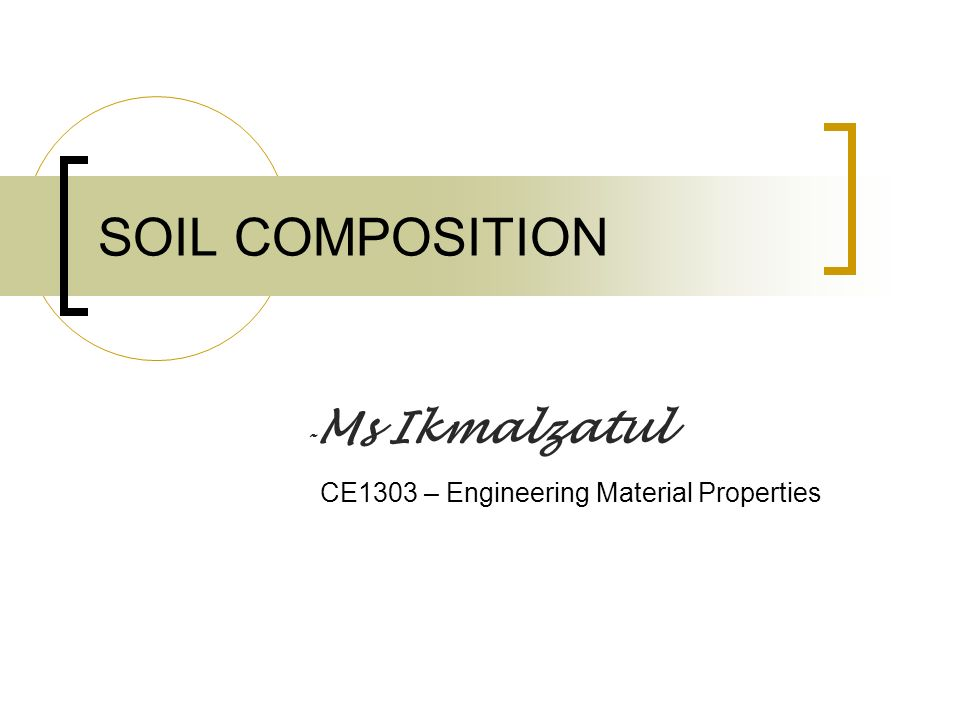 SOIL COMPOSITION - Ms Ikmalzatul CE1303 – Engineering Material Properties