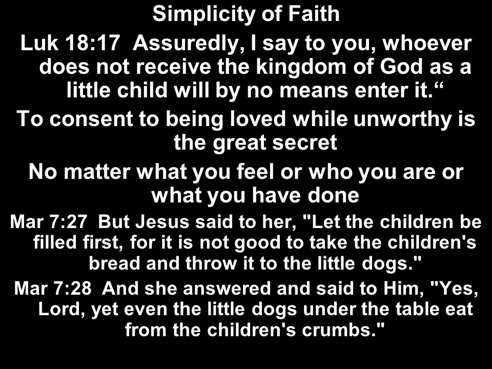 Simplicity of Faith Luk 18:17 Assuredly, I say to you, whoever does not receive the kingdom of God as a little child will by no means enter it. To con