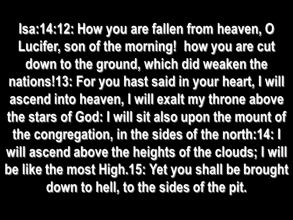 Isa:14:12: How you are fallen from heaven, O Lucifer, son of the morning! how you are cut down to the ground, which did weaken the nations!13: For you
