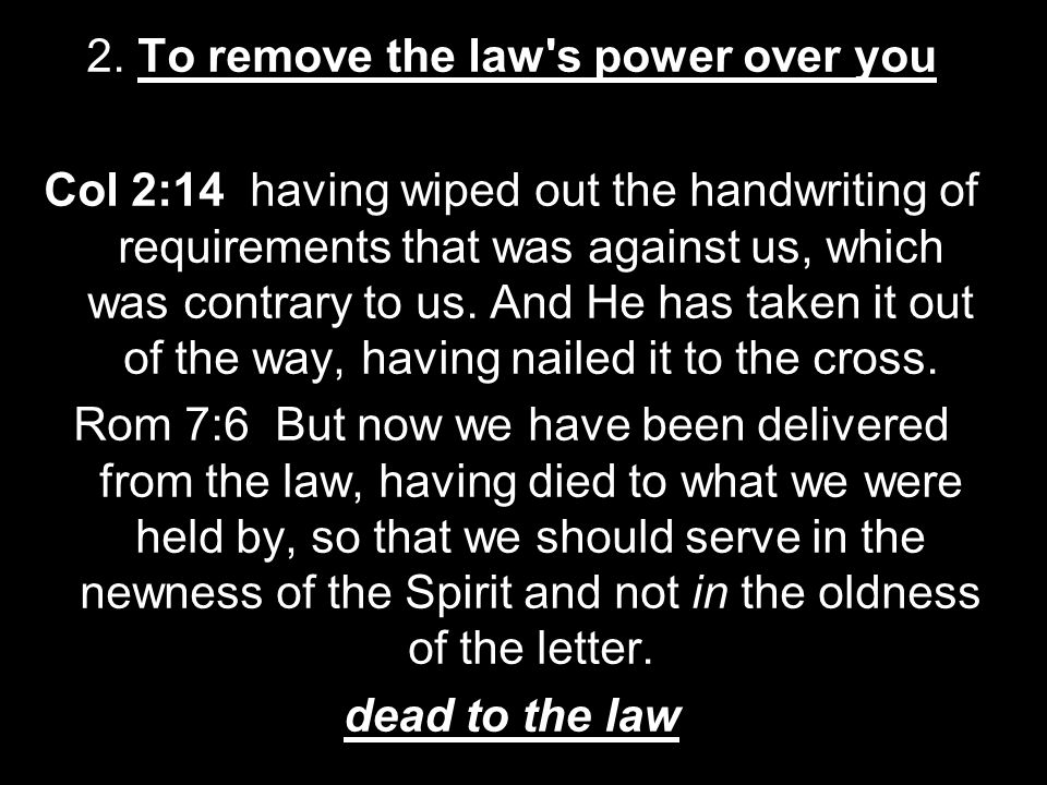 2. To remove the law's power over you Col 2:14 having wiped out the handwriting of requirements that was against us, which was contrary to us. And He