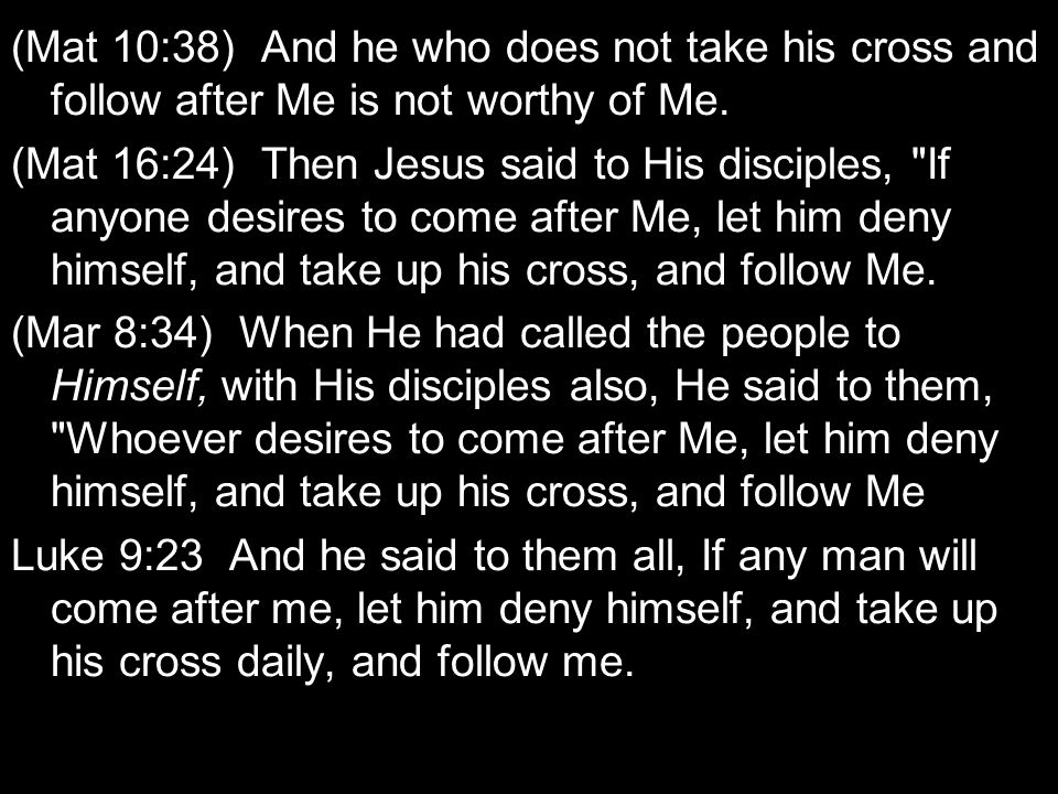 (Mat 10:38) And he who does not take his cross and follow after Me is not worthy of Me. (Mat 16:24) Then Jesus said to His disciples,