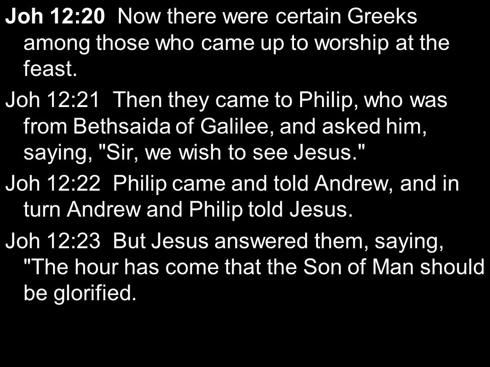 Joh 12:20 Now there were certain Greeks among those who came up to worship at the feast. Joh 12:21 Then they came to Philip, who was from Bethsaida of