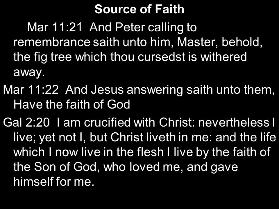 Source of Faith Mar 11:21 And Peter calling to remembrance saith unto him, Master, behold, the fig tree which thou cursedst is withered away. Mar 11:2