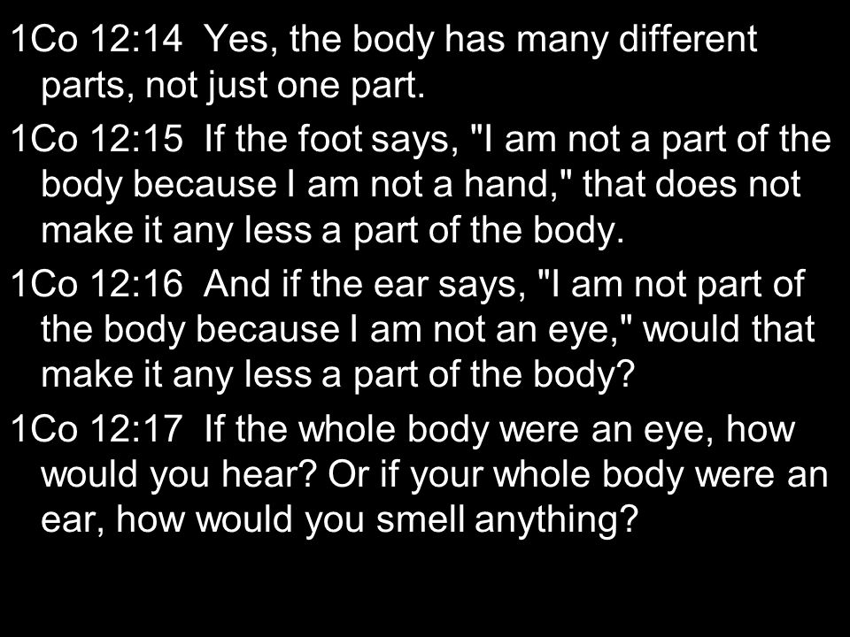 1Co 12:14 Yes, the body has many different parts, not just one part. 1Co 12:15 If the foot says,