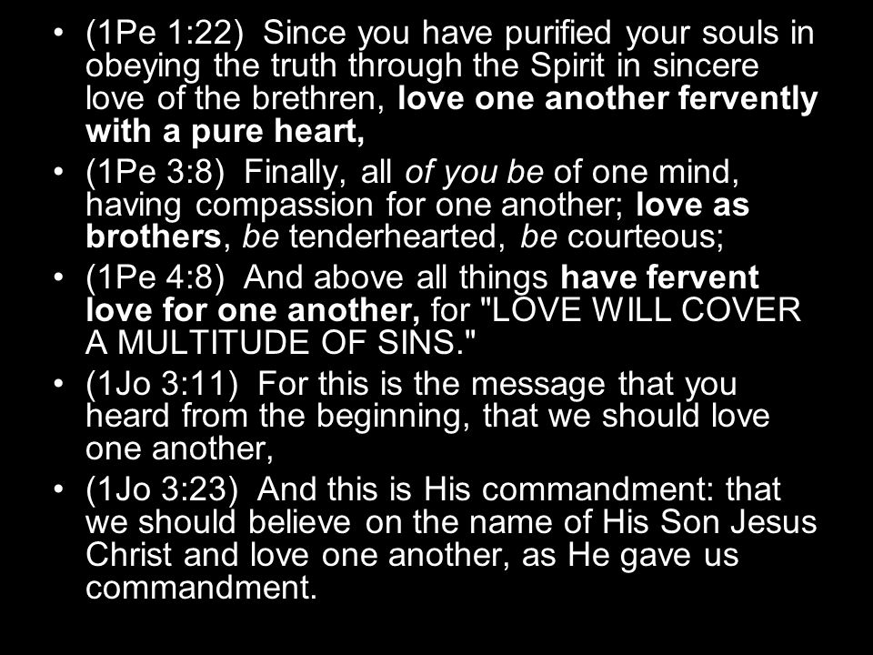 (1Pe 1:22) Since you have purified your souls in obeying the truth through the Spirit in sincere love of the brethren, love one another fervently with