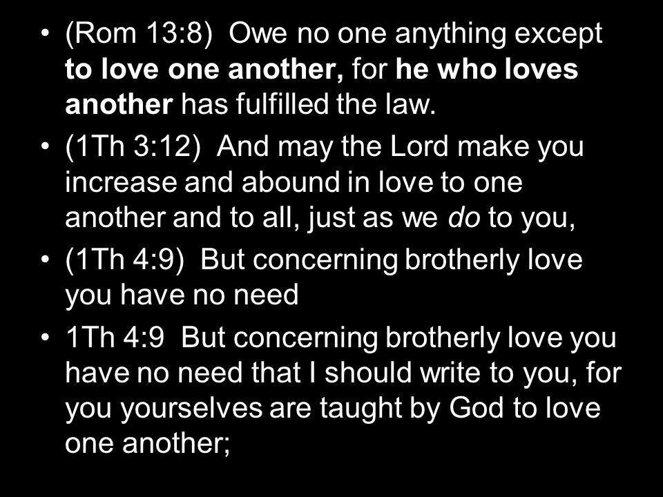 (Rom 13:8) Owe no one anything except to love one another, for he who loves another has fulfilled the law. (1Th 3:12) And may the Lord make you increa