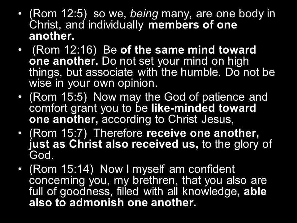 (Rom 12:5) so we, being many, are one body in Christ, and individually members of one another. (Rom 12:16) Be of the same mind toward one another. Do