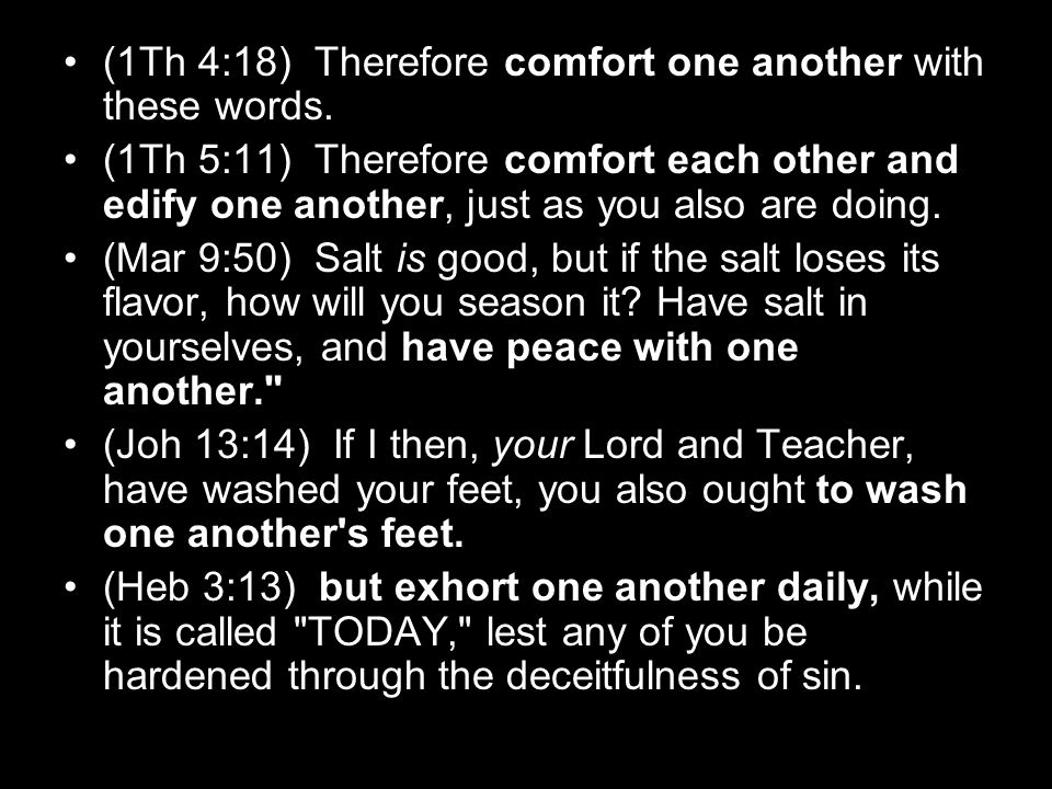 (1Th 4:18) Therefore comfort one another with these words. (1Th 5:11) Therefore comfort each other and edify one another, just as you also are doing.