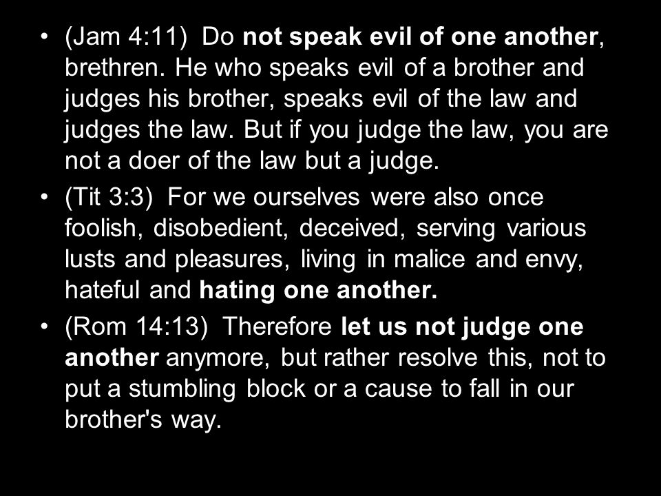 (Jam 4:11) Do not speak evil of one another, brethren. He who speaks evil of a brother and judges his brother, speaks evil of the law and judges the l
