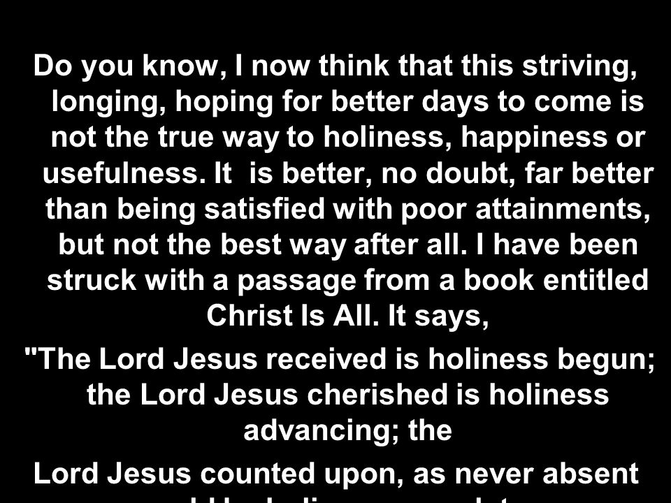 Do you know, I now think that this striving, longing, hoping for better days to come is not the true way to holiness, happiness or usefulness. It is b