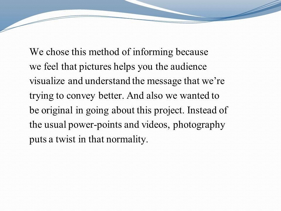 We chose this method of informing because we feel that pictures helps you the audience visualize and understand the message that were trying to convey better.