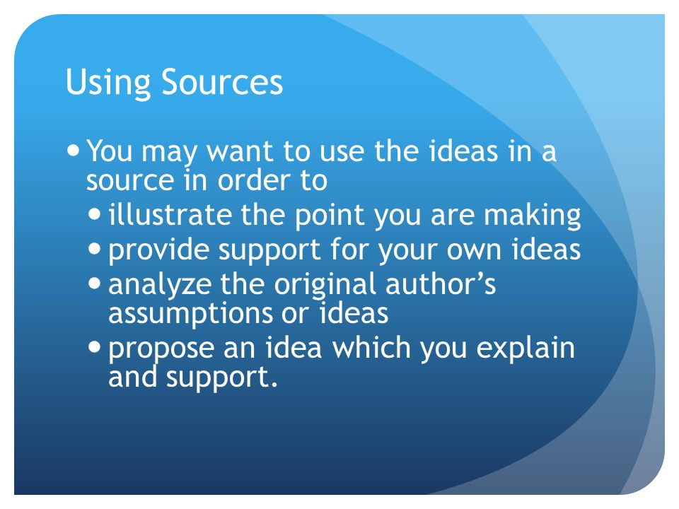 Using Sources You may want to use the ideas in a source in order to illustrate the point you are making provide support for your own ideas analyze the original authors assumptions or ideas propose an idea which you explain and support.