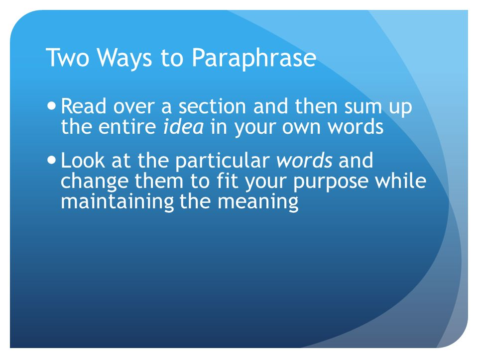 Two Ways to Paraphrase Read over a section and then sum up the entire idea in your own words Look at the particular words and change them to fit your purpose while maintaining the meaning