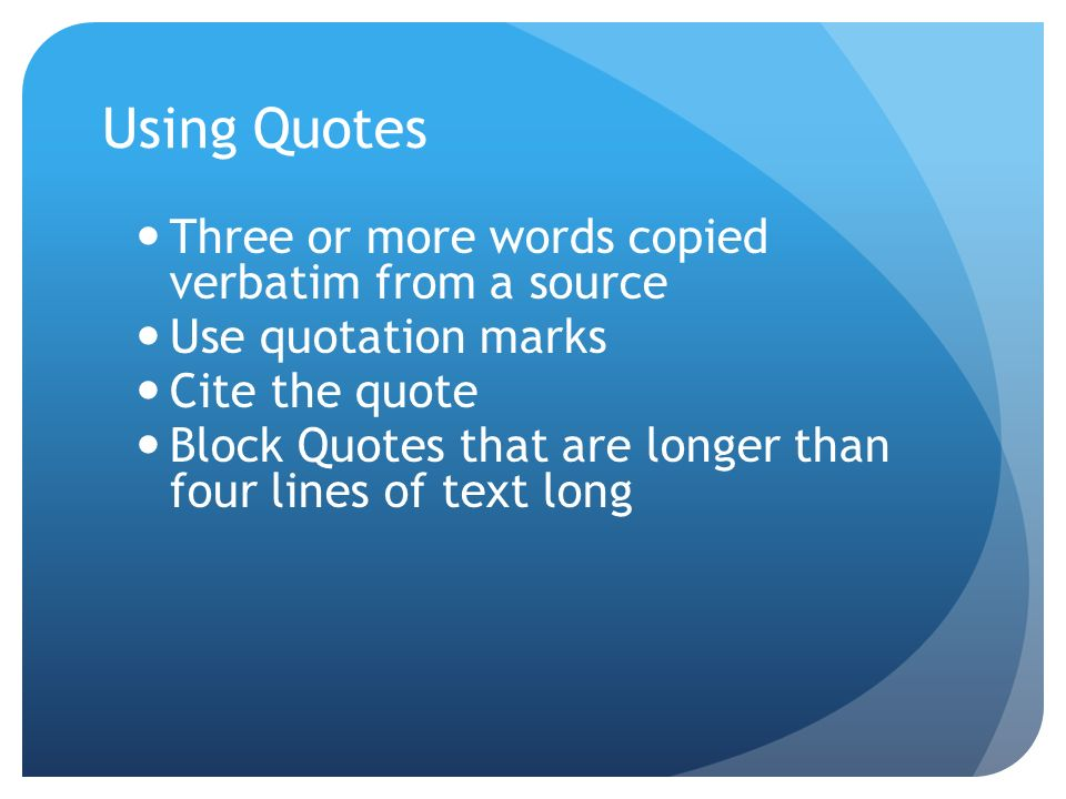Using Quotes Three or more words copied verbatim from a source Use quotation marks Cite the quote Block Quotes that are longer than four lines of text long