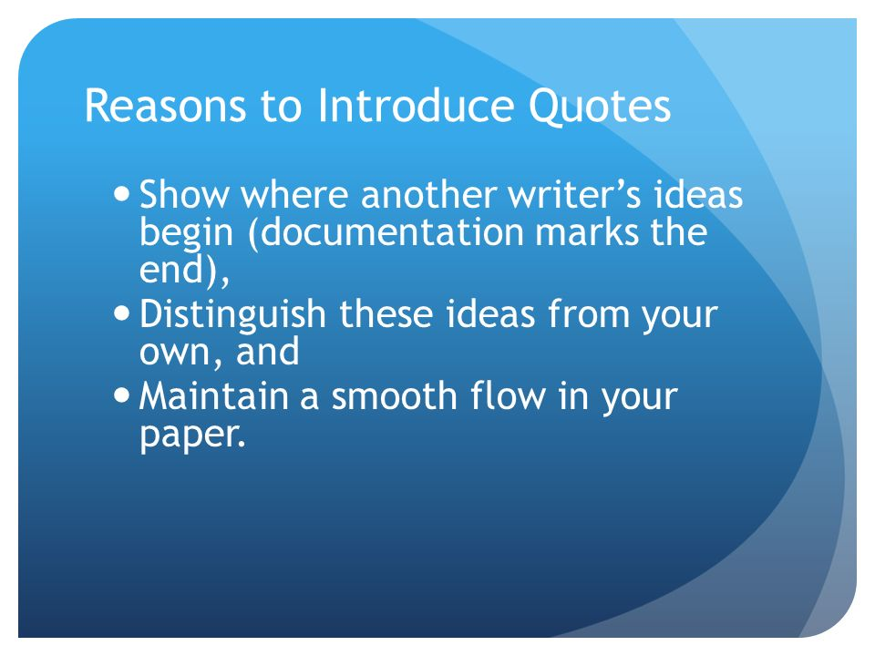 Reasons to Introduce Quotes Show where another writers ideas begin (documentation marks the end), Distinguish these ideas from your own, and Maintain