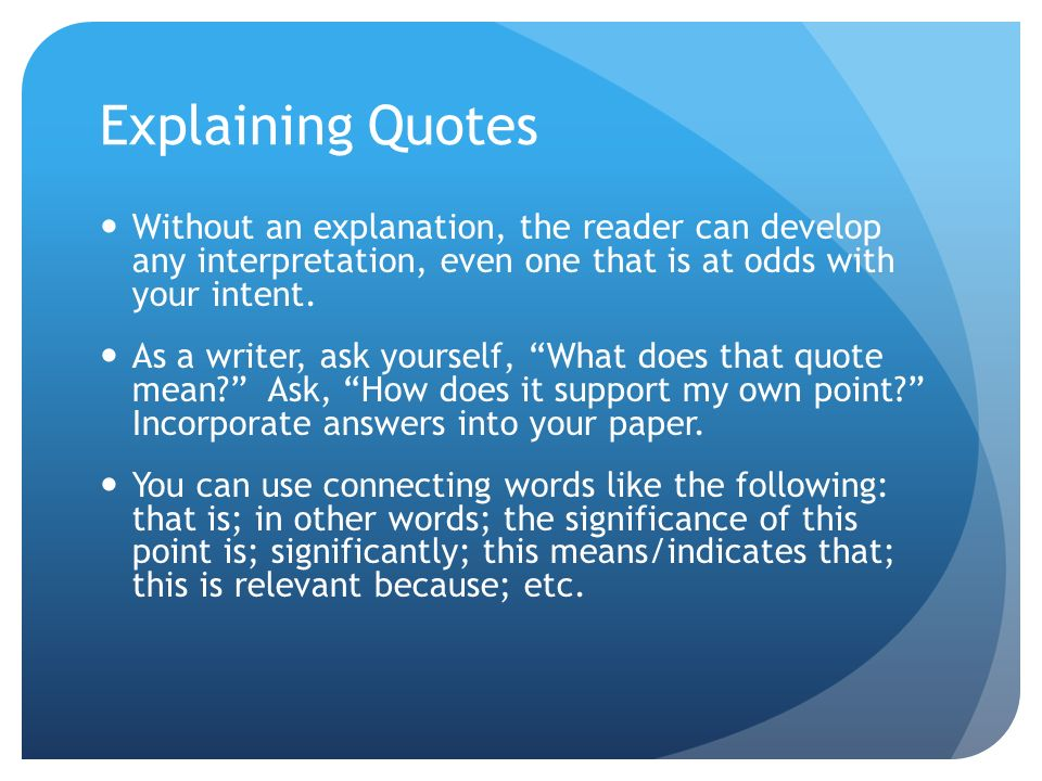 Explaining Quotes Without an explanation, the reader can develop any interpretation, even one that is at odds with your intent. As a writer, ask yours