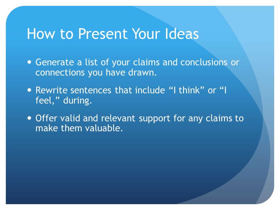 How to Present Your Ideas Generate a list of your claims and conclusions or connections you have drawn. Rewrite sentences that include I think or I fe