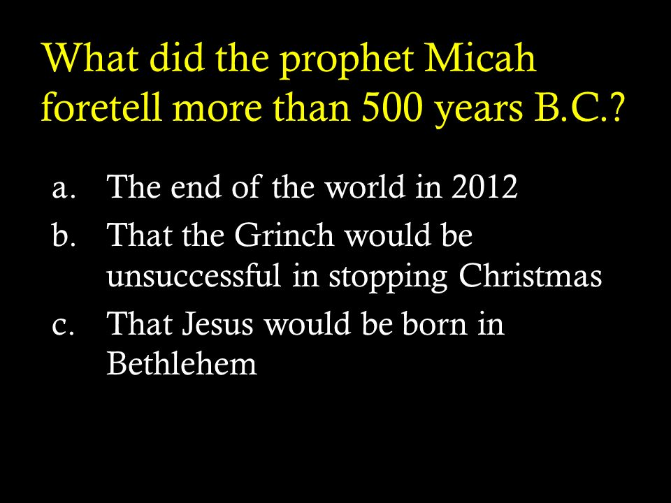 What did the prophet Micah foretell more than 500 years B.C.? a.The end of the world in 2012 b.That the Grinch would be unsuccessful in stopping Chris