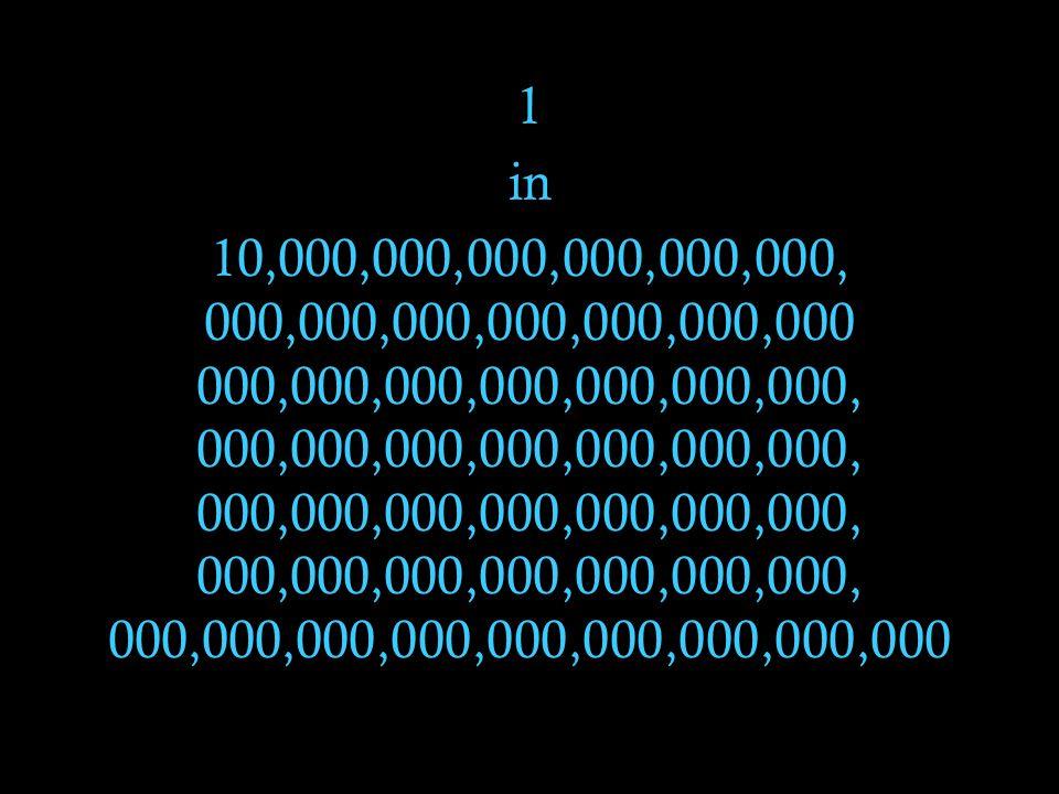1 in 10,000,000,000,000,000,000, 000,000,000,000,000,000,000 000,000,000,000,000,000,000, 000,000,000,000,000,000,000, 000,000,000,000,000,000,000, 00