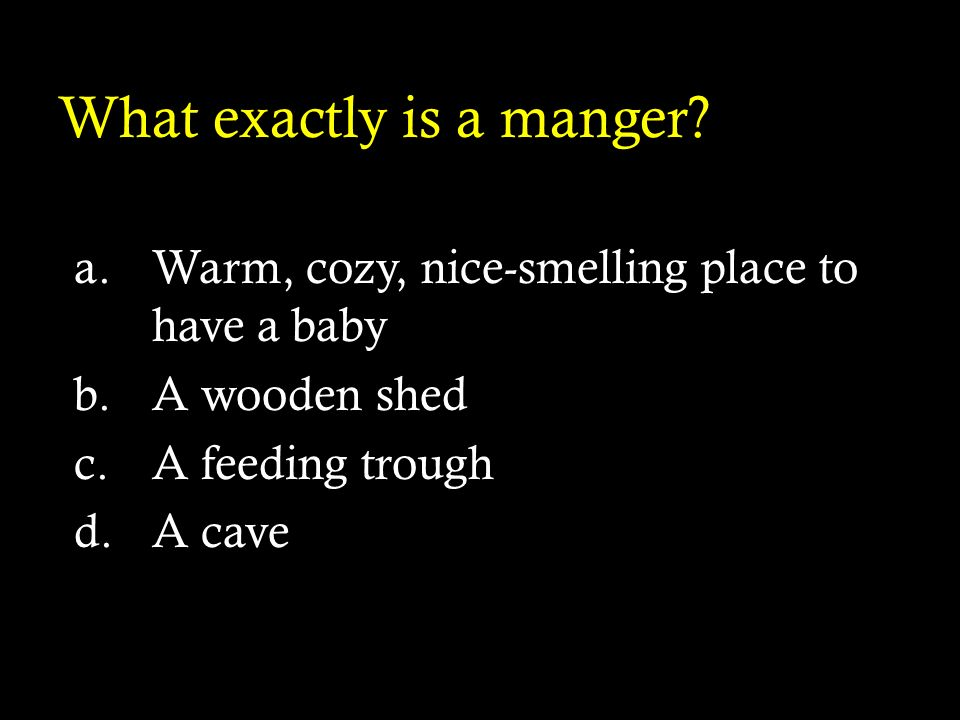 What exactly is a manger? a.Warm, cozy, nice-smelling place to have a baby b.A wooden shed c.A feeding trough d.A cave