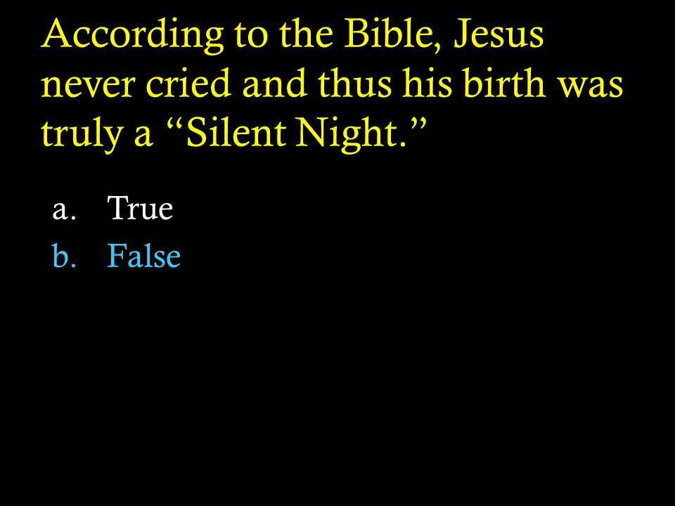 According to the Bible, Jesus never cried and thus his birth was truly a Silent Night. a.True b.False