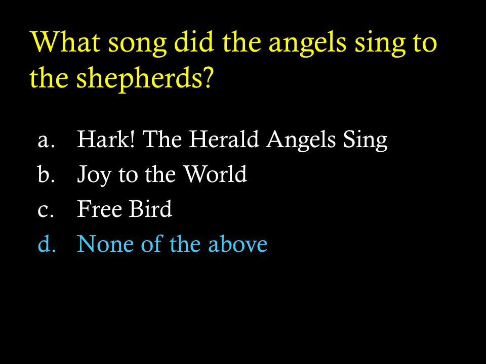 What song did the angels sing to the shepherds? a.Hark! The Herald Angels Sing b.Joy to the World c.Free Bird d.None of the above