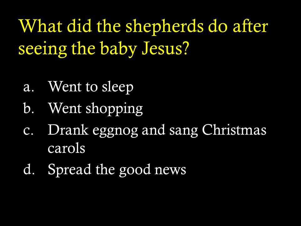 What did the shepherds do after seeing the baby Jesus? a.Went to sleep b.Went shopping c.Drank eggnog and sang Christmas carols d.Spread the good news