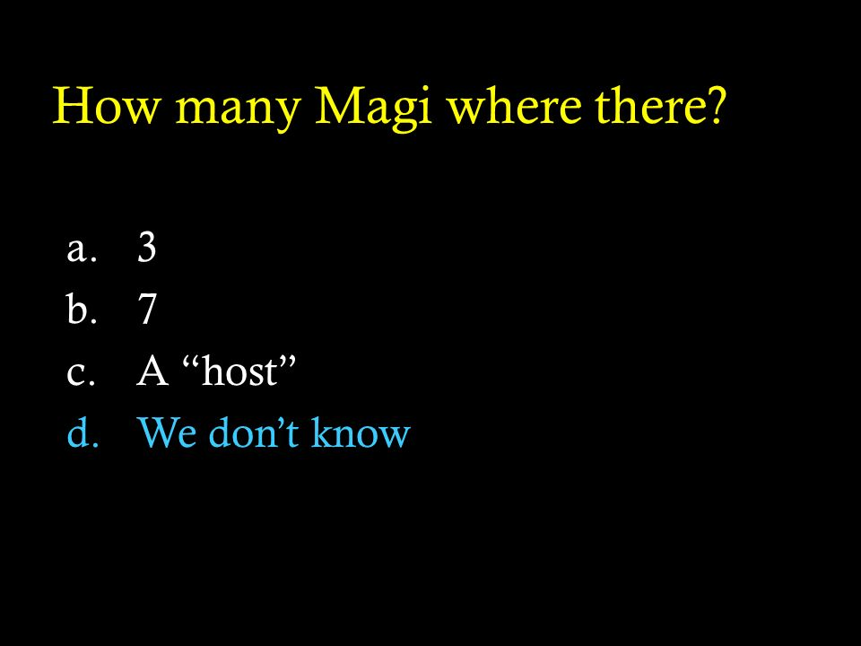 How many Magi where there? a.3 b.7 c.A host d.We dont know
