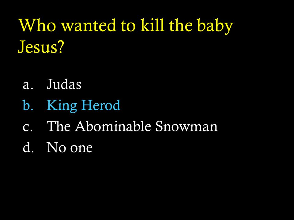 Who wanted to kill the baby Jesus? a.Judas b.King Herod c.The Abominable Snowman d.No one