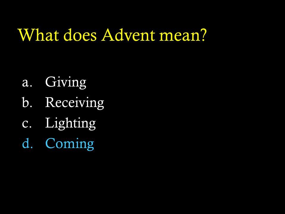 What does Advent mean? a.Giving b.Receiving c.Lighting d.Coming