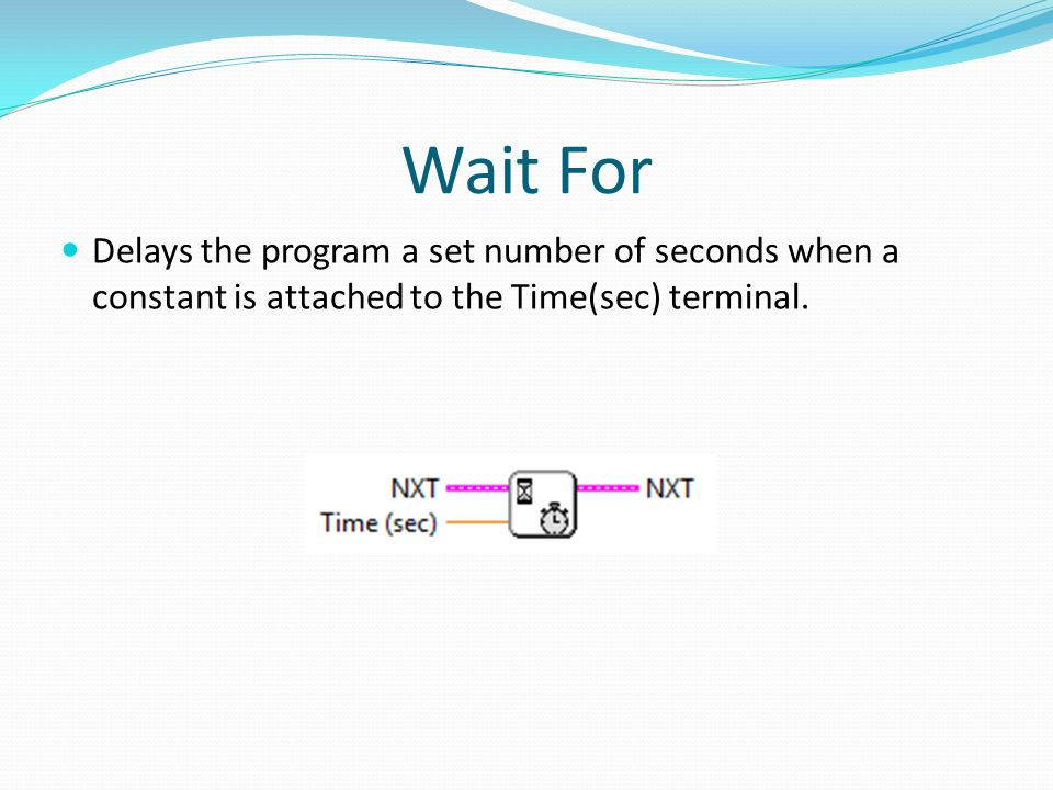 Wait For Delays the program a set number of seconds when a constant is attached to the Time(sec) terminal.
