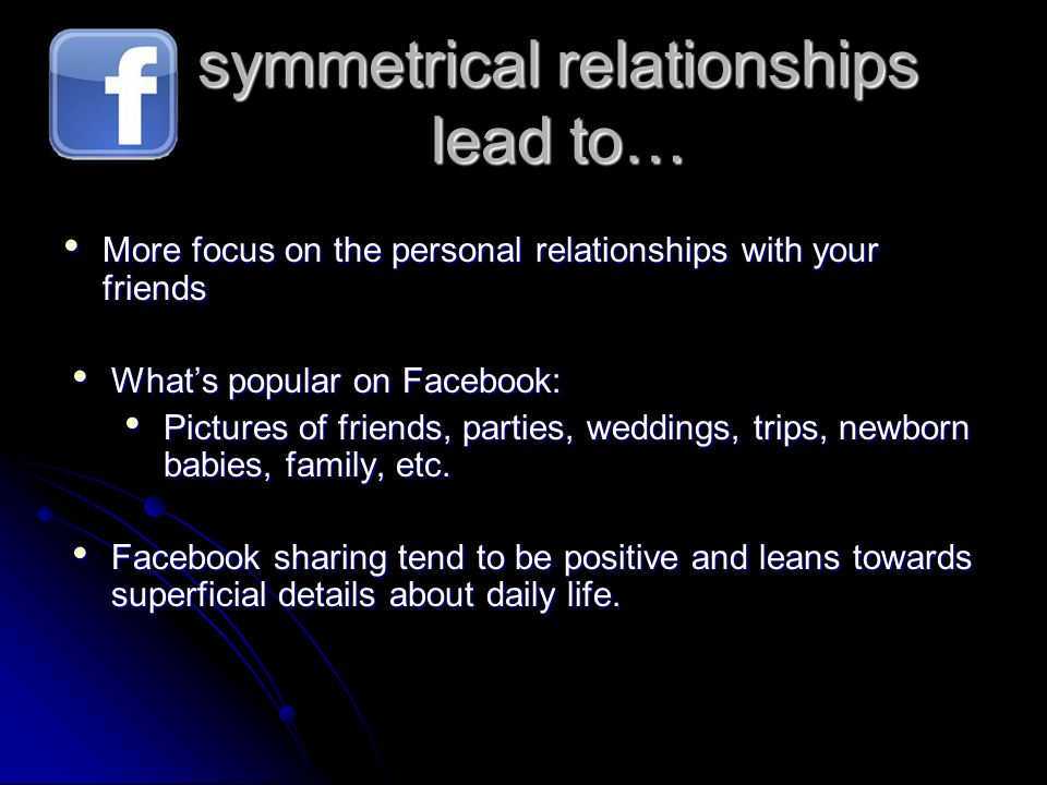 symmetrical relationships lead to… More focus on the personal relationships with your friends More focus on the personal relationships with your frien