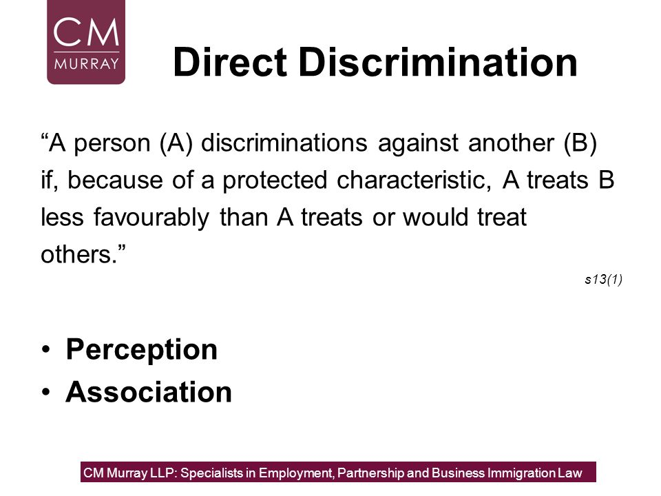 Direct Discrimination A person (A) discriminations against another (B) if, because of a protected characteristic, A treats B less favourably than A tr