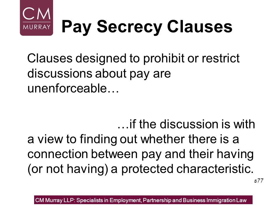 Pay Secrecy Clauses Clauses designed to prohibit or restrict discussions about pay are unenforceable… …if the discussion is with a view to finding out
