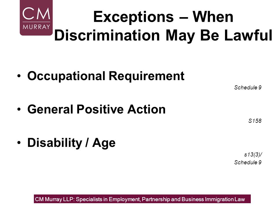 Exceptions – When Discrimination May Be Lawful Occupational Requirement Schedule 9 General Positive Action S158 Disability / Age s13(3)/ Schedule 9 CM