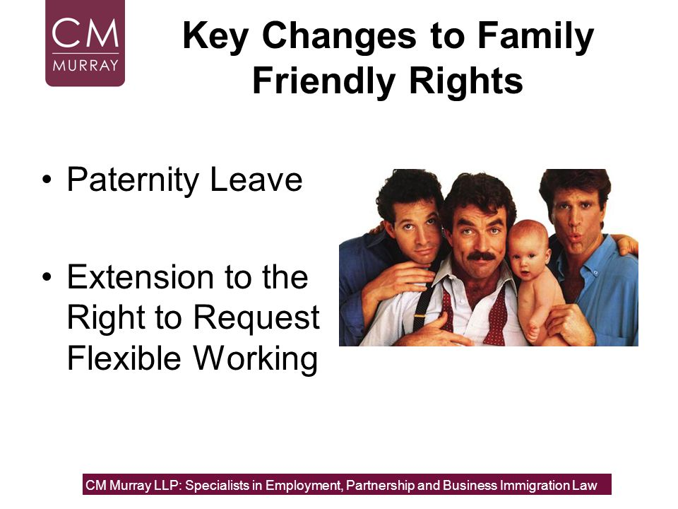 Key Changes to Family Friendly Rights Paternity Leave Extension to the Right to Request Flexible Working CM Murray LLP: Specialists in Employment, Par