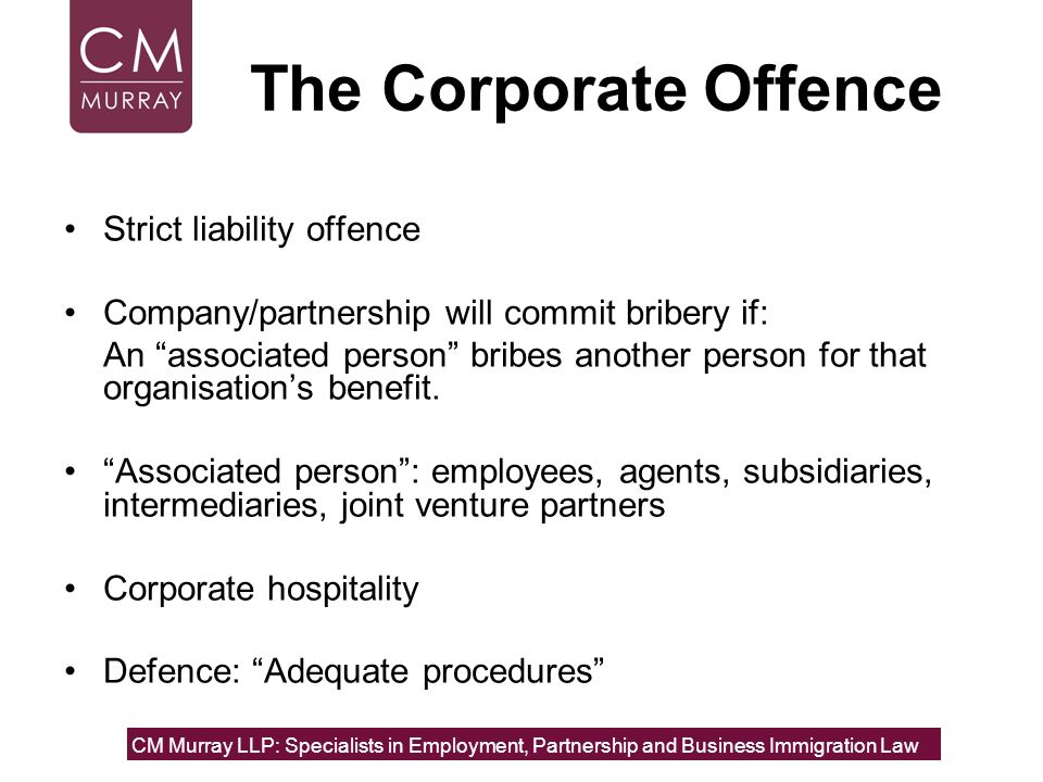 The Corporate Offence Strict liability offence Company/partnership will commit bribery if: An associated person bribes another person for that organis