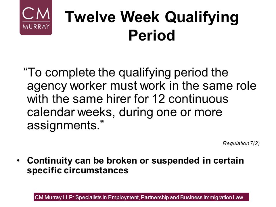 Twelve Week Qualifying Period To complete the qualifying period the agency worker must work in the same role with the same hirer for 12 continuous cal