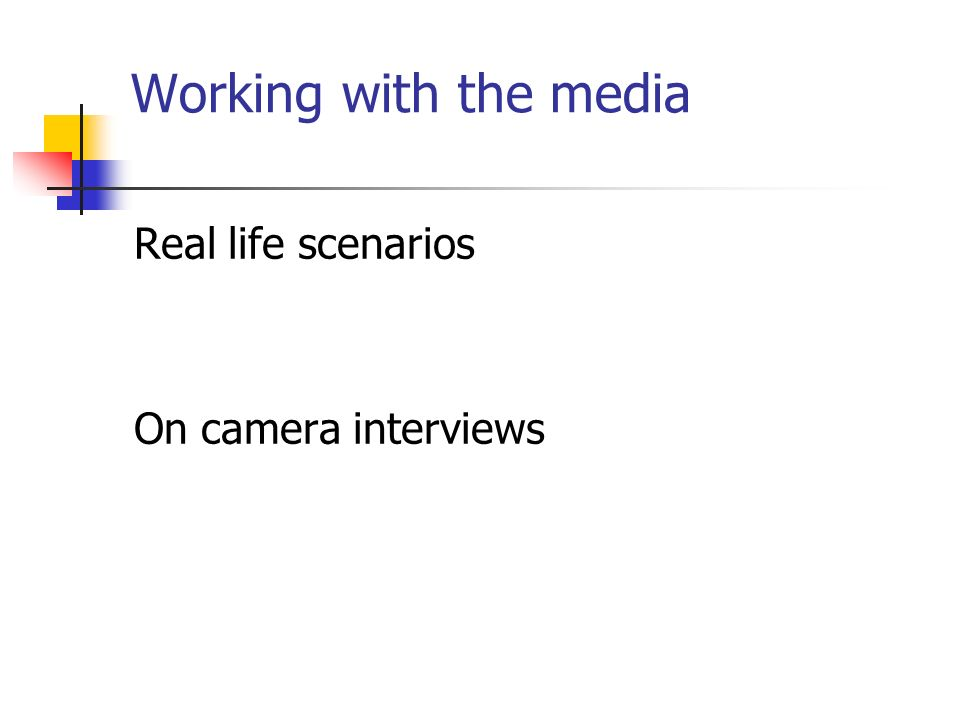 Working with the media Real life scenarios On camera interviews