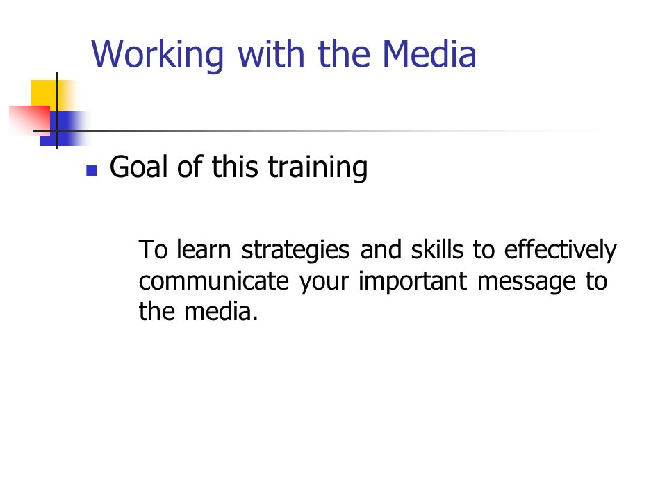 Working with the Media Goal of this training To learn strategies and skills to effectively communicate your important message to the media.