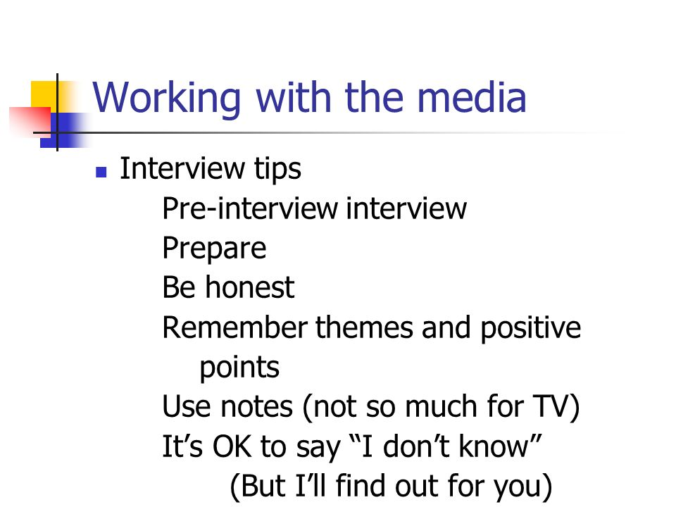 Working with the media Interview tips Pre-interview interview Prepare Be honest Remember themes and positive points Use notes (not so much for TV) Its OK to say I dont know (But Ill find out for you)