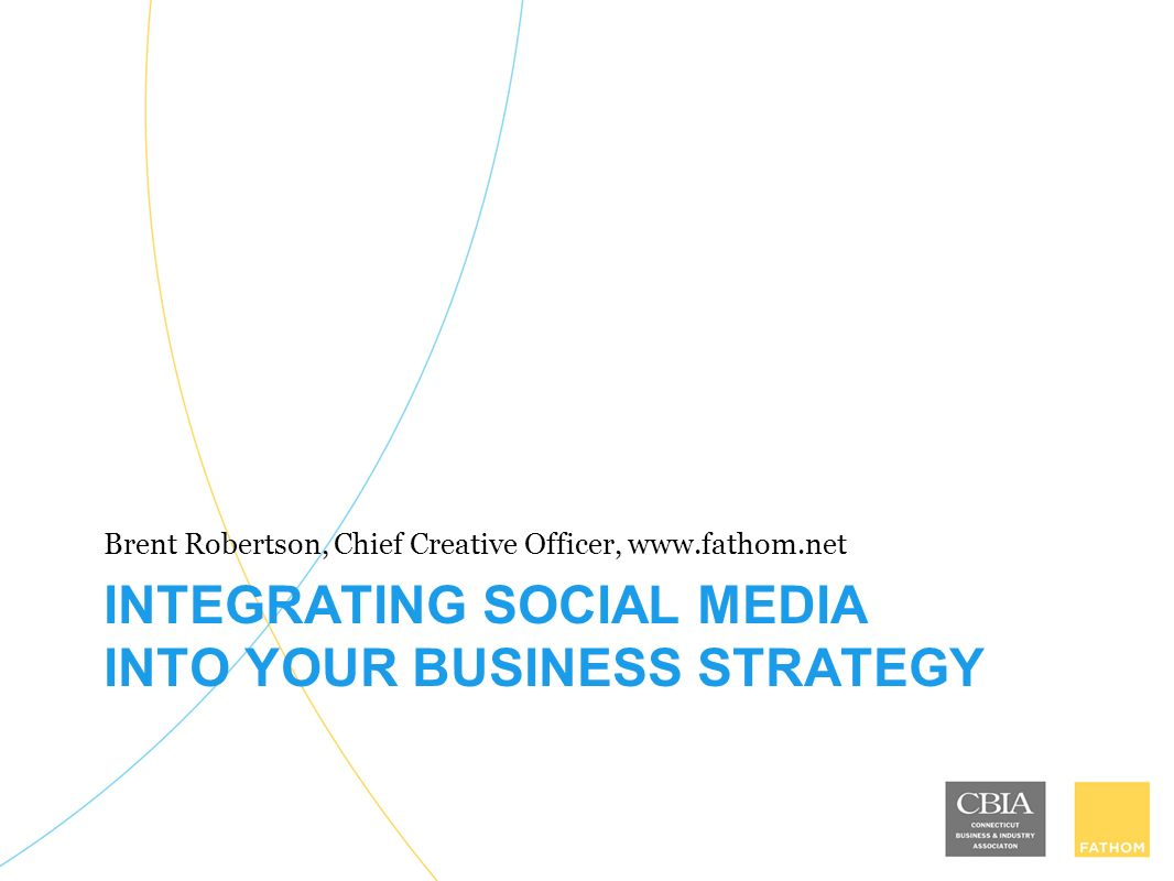 INTEGRATING SOCIAL MEDIA INTO YOUR BUSINESS STRATEGY Brent Robertson, Chief Creative Officer,