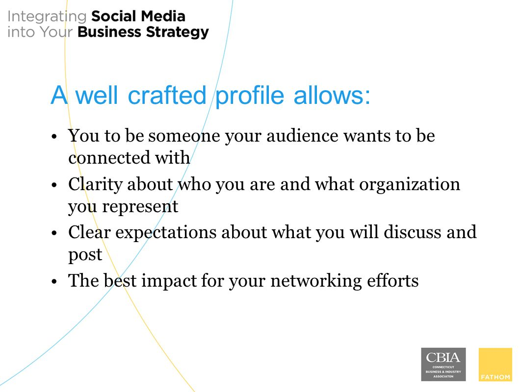 A well crafted profile allows: You to be someone your audience wants to be connected with Clarity about who you are and what organization you represent Clear expectations about what you will discuss and post The best impact for your networking efforts