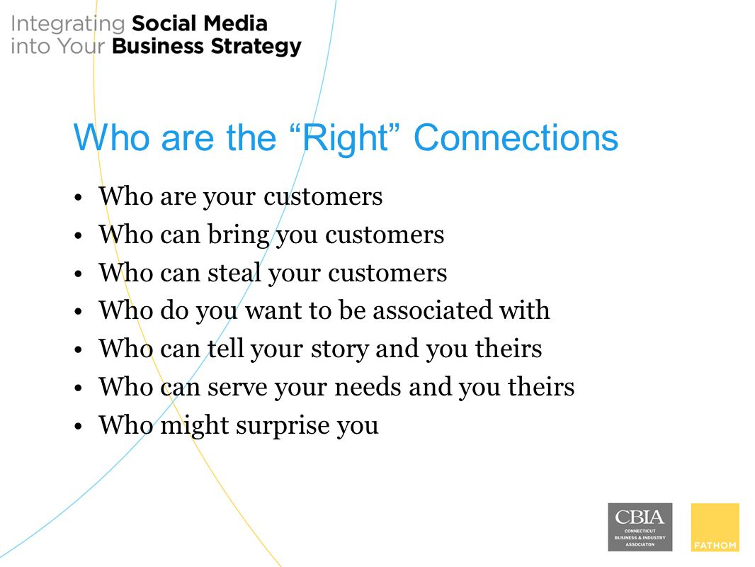 Who are the Right Connections Who are your customers Who can bring you customers Who can steal your customers Who do you want to be associated with Who can tell your story and you theirs Who can serve your needs and you theirs Who might surprise you