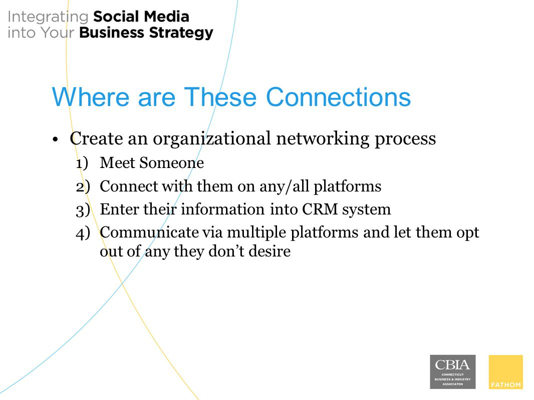 Where are These Connections Create an organizational networking process 1)Meet Someone 2)Connect with them on any/all platforms 3)Enter their information into CRM system 4)Communicate via multiple platforms and let them opt out of any they dont desire